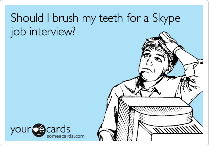 Should I brush my teeth for a Skype job interview?