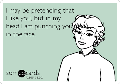 I may be pretending that I like you, but in my head I am punching you in the face.