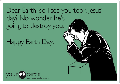 Dear Earth, so I see you took Jesus' day? No wonder he's