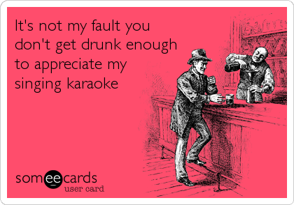 It's not my fault you don't get drunk enough to appreciate my singing karaoke