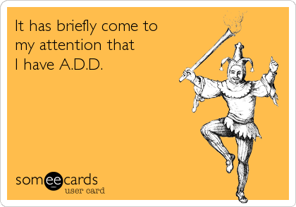 It has briefly come to my attention that I have A.D.D.