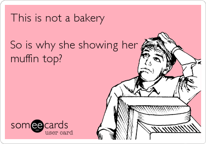 This is not a bakery   So is why she showing her muffin top?