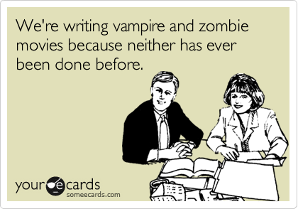 We're writing vampire and zombie movies because neither has ever been done before.