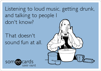 Listening to loud music, getting drunk, and talking to people I don't know?  That doesn't sound fun at all.