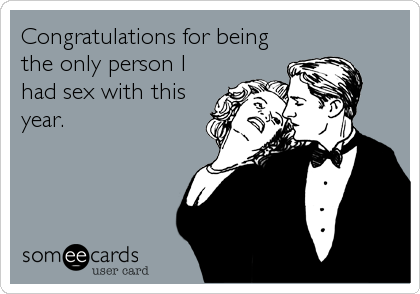 Congratulations for being the only person I had sex with this year.