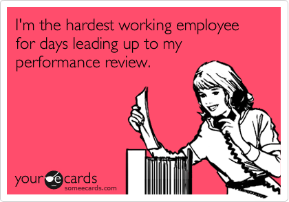 I'm the hardest working employee for days leading up to my performance review.