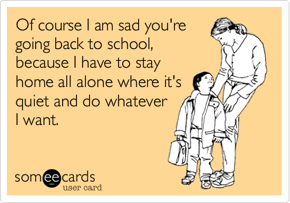 Of course I am sad you're going back to school, because I have to stay home all alone where it's quiet and do whatever I want.