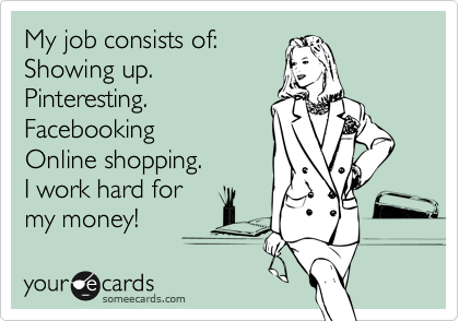 My job consists of: Showing up. Pinteresting. Facebooking Online shopping. I work hard for my money!