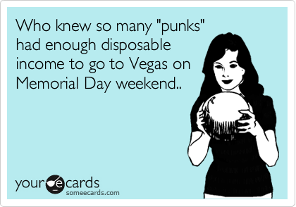 """Who knew so many """"punks"""" had enough disposable income to go to Vegas on Memorial Day weekend.."""