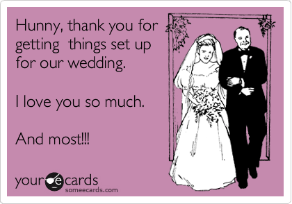 Hunny, thank you for  getting  things set up  for our wedding.   I love you so much.   And most!!!