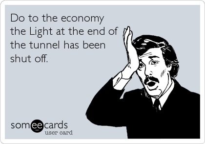 Do to the economy the Light at the end of the tunnel has been shut off.
