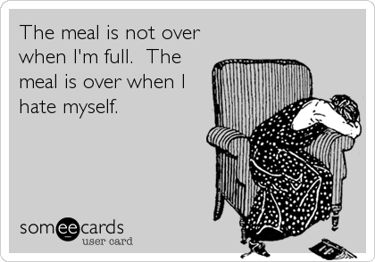 The meal is not over when I'm full.  The meal is over when I hate myself.