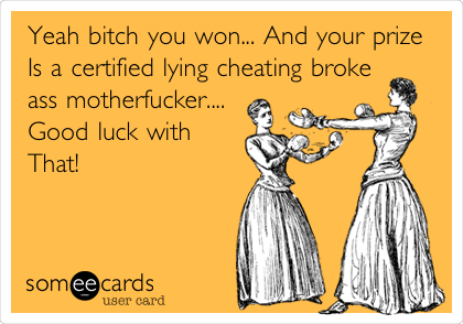 Yeah bitch you won... And your prize Is a certified lying cheating broke ass motherfucker....  Good luck with  That!