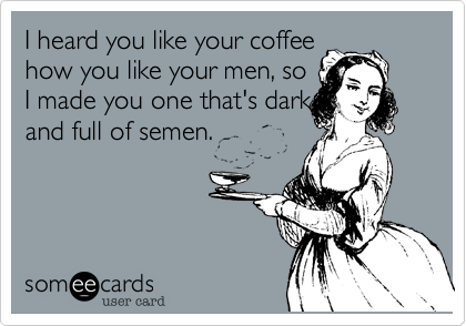 I heard you like your coffee how you like your men%2C so I made you one that's dark and full of semen.