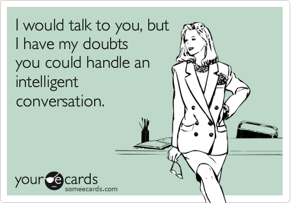 I would talk to you, but I have my doubts you could handle an intelligent conversation.