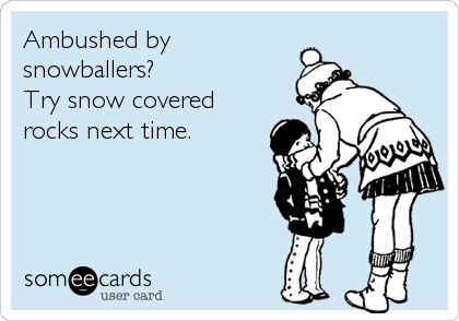 Ambushed by snowballers?  Try snow covered rocks next time.