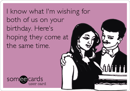 I know what I'm wishing for both of us on your birthday. Here's hoping they come at the same time.