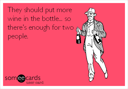 They should put more wine in the bottle... so there's enough for two people.