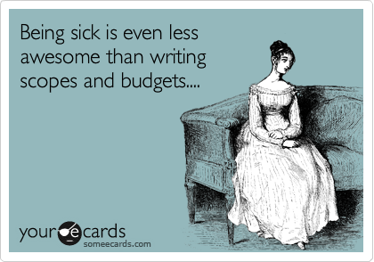 Being sick is even less awesome than writing scopes and budgets....
