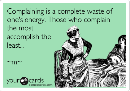 Complaining is a complete waste of one's energy. Those who complain the most accomplish the least...  ~m~