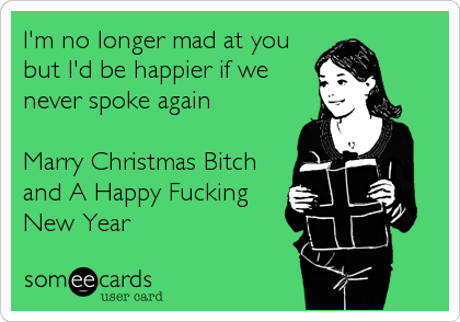 I'm no longer mad at you but I'd be happier if we never spoke again   Marry Christmas Bitch and A Happy Fucking New Year