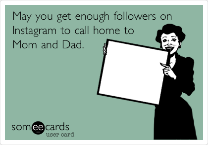 May you get enough followers on Instagram to call home to Mom and Dad.