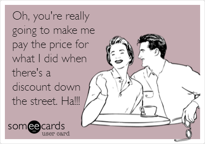 Oh, you're really going to make me pay the price for what I did when there's a discount down the street. Ha!!!