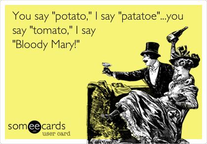 """You say """"potato,"""" I say """"patatoe""""...you say """"tomato,"""" I say  """"Bloody Mary!"""""""