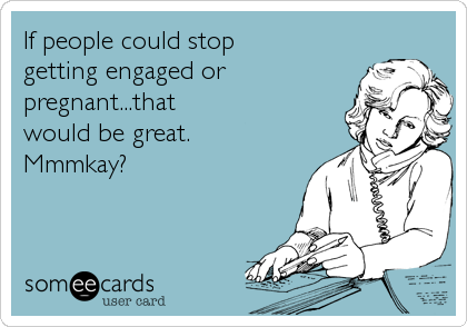 If people could stop getting engaged or pregnant...that would be great. Mmmkay?