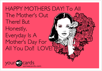 HAPPY MOTHERS DAY! To All The Mother's Out