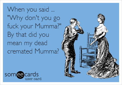 "When you said ... ""Why don't you go fuck your Mumma?"" By that did you mean my dead cremated Mumma?"