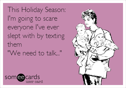 """This Holiday Season: I'm going to scare everyone I've ever slept with by texting them """"We need to talk..."""""""