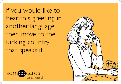 If you would like to  hear this greeting in another language then move to the fucking country  that speaks it.