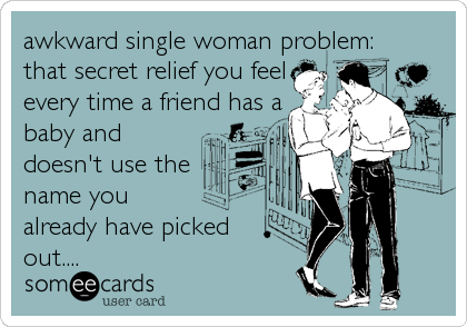 awkward single woman problem: that secret relief you feel every time a friend has a baby and doesn't use the name you already have picked out....