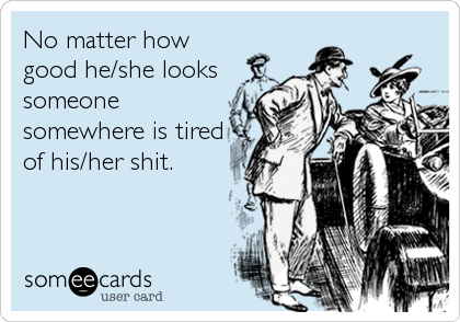 No matter how good he/she looks someone somewhere is tired of his/her shit.