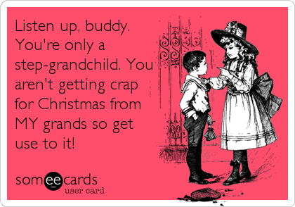Listen up, buddy.  You're only a  step-grandchild. You aren't getting crap for Christmas from MY grands so get use to it!