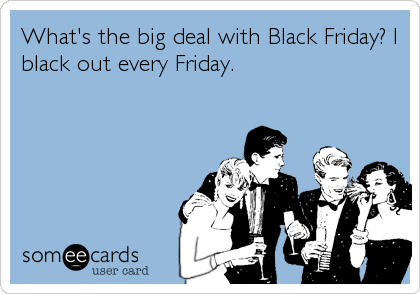 What's the big deal with Black Friday? I black out every Friday.