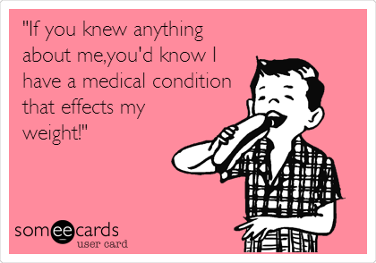 """""""If you knew anything about me,you'd know I have a medical condition that effects my weight!"""""""