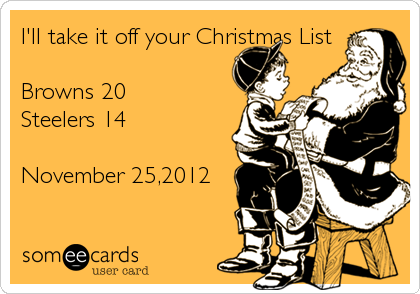 I'll take it off your Christmas List  Browns 20 Steelers 14  November 25,2012