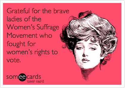 Grateful for the brave ladies of the Women's Suffrage Movement who fought for women's rights to vote.