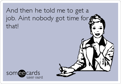And then he told me to get a job. Aint nobody got time for that!