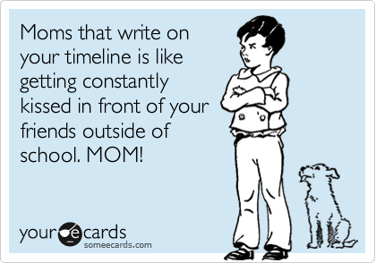 Mom's that write on your timeline is like getting constantly kissed in front of your friends outside of  school. MOM!
