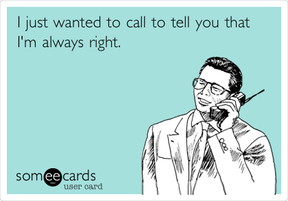 I just wanted to call to tell you that I'm always right.
