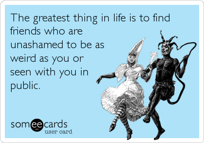 The greatest thing in life is to find friends who are unashamed to be as weird as you or seen with you in public.
