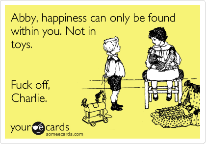 Abby, happiness can only be found within you. Not in toys.   Fuck off, Charlie.