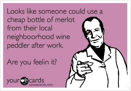 Looks like someone could use a bottle cheap bottle of merlot from their local neighboorhood wine peddler after work.  Are you feelin it?