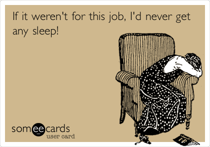 If it weren't for this job, I'd never get any sleep!