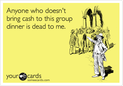 Anyone who doesn't bring cash to this group dinner is dead to me.
