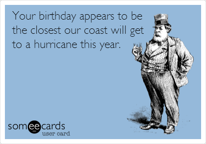 Your birthday appears to be the closest our coast will get to a hurricane this year.