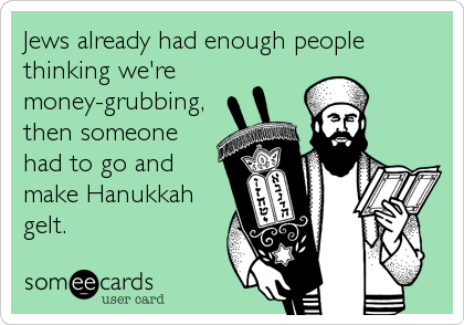 Jews already had enough people thinking we're money-grubbing, then someone had to go and make Hanukkah gelt.